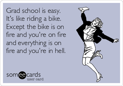 grad-school-is-easy-its-like-riding-a-bike-except-the-bike-is-on-fire-and-youre-on-fire-and-everything-is-on-fire-and-youre-in-hell-46157